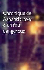 Chronique de Ashanti : love d'un fou dangereux by Chroniques_world