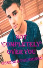 Not 'Completely' Over You. Liam Payne FanFic by CaeliAmayaa