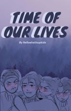The Time of Our Lives by Hellowhatisupkids