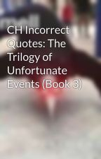 CH Incorrect Quotes: The Trilogy of Unfortunate Events (Book 3) by PhileNTheBlank