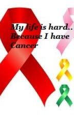 My life is hard.. Because I have Cancer (On Hold) by LadyMarie17