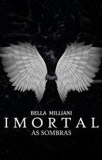 Imortal - As Sombras (CONCLUÍDO) by bellamiliani