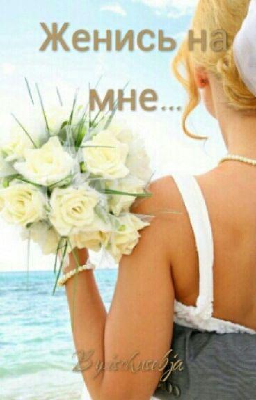 Женись на мне...