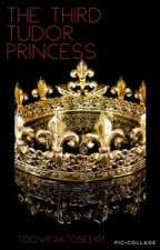 The Third Tudor Princess by TooWeakToSeekIt