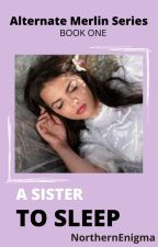 A Sister to Sleep- Alternate Merlin Series book 1 by lynh1213