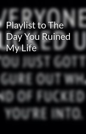 Playlist to The Day You Ruined My Life by Kimba_Leeanne