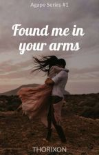 Found me in your arms (Agape series #1) by thorixon