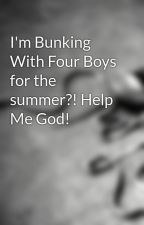 I'm Bunking With Four Boys for the summer?! Help Me God! by senseless_romantic