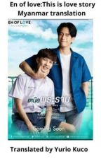 En of love: This is Love story (Myanmar translation)  by YurioKuco27