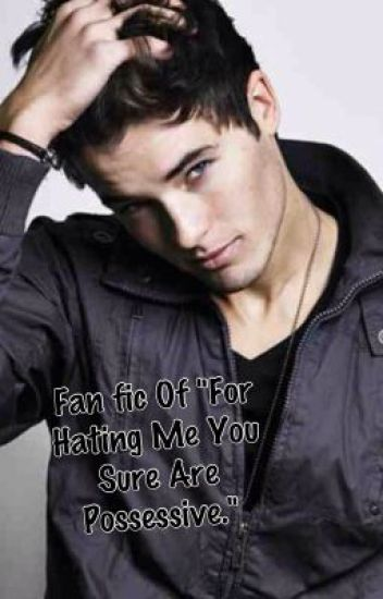 Fan fic of For Hating Me You Are Sure Possesive - Logans POV