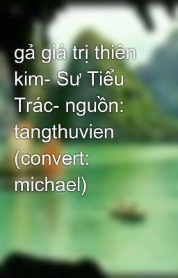 Đọc truyện gả giá trị thiên kim- Sư Tiểu Trác- nguồn: tangthuvien (convert: michael)