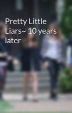 Pretty Little Liars~ 10 years later by alisons4perfectliars