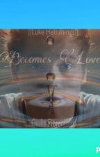 Becomes love ||Luke Hemmings|| by Giulia_5SOS