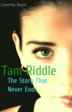 Tam Riddle: The Story That Never Ends (HP Fanfic) by Forever_Indebted