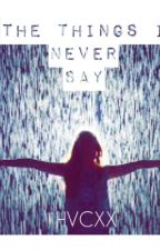 The Things I Never Say by hvc12321