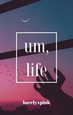 um, life by barelyxpink