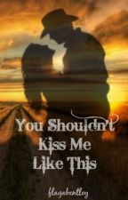 You Shouldn't Kiss Me Like This by flagabentley
