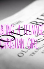 Being A Teenage Christian Girl by GodsDaughter44