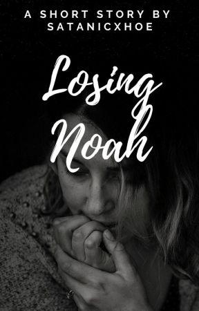 Losing Noah✔ -GCSE by satanicxhoe