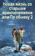 Новая жизнь со старыми приключениями или По Обмену 2 by Adelina0504
