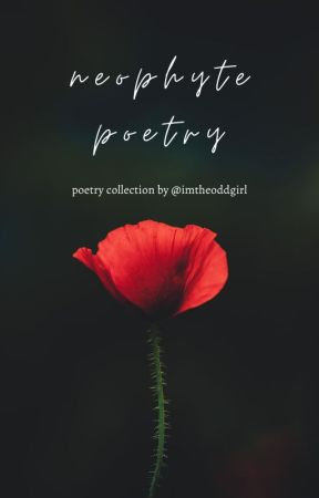 Neophyte Poetry - Poetry Collection by imtheoddgirl