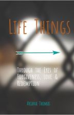 Life Things: Through the Eyes of Forgiveness, Love & Redemption  by arielynell