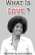 What Is Love? {MJ FANFICTION} by Exotic_MJ_fan