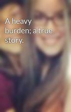 A heavy burden; a true story. by JuliaGolafshan