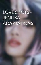 LOVE SHOTS - JENLISA ADAPTATIONS by Barabim_