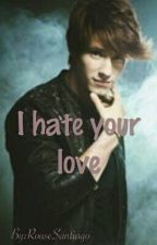 I hate your love (En Edición)  by RouseSantiago