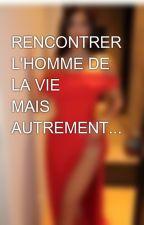 RENCONTRER L'HOMME DE LA VIE 💍 MAIS AUTREMENT... by lalehaan_933