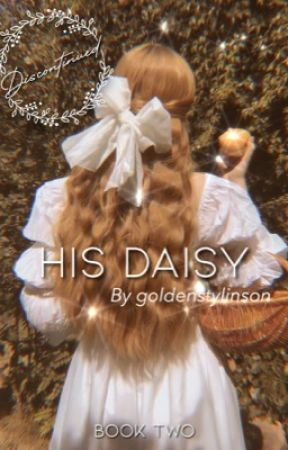 His Daisy {Book Two of His Series} | 𝘋𝘪𝘴𝘤𝘰𝘯𝘵𝘪𝘯𝘶𝘦𝘥  by goldenstylinson