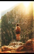 Between Two Worlds (UNPUBLISHED) by reen-zette