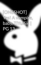 [ONESHOT] Yes! A vampire, baby, TiYulSic | PG 13 by Hermex