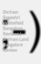 Shriram Bageshri Whitefield Bangalore Reviews | Shriram Land Bangalore Review by subhasekhar1993