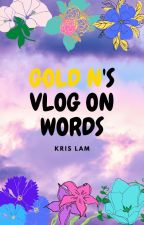 GOLD N's Vlogs On Words by PennyRareeyes1