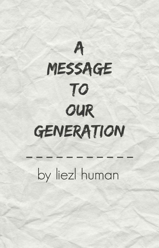 A Message To Our Generation by liezlhuman