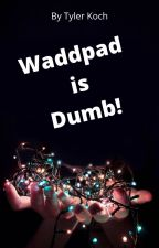 Wattpad is Dumb! by MrTylerKoch