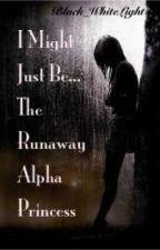 I Might Just Be The Runaway Alpha Princess by WhereWallsMayFall27