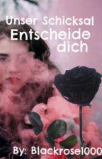 Unser Schicksal Entscheide dich... by Blackrose1000
