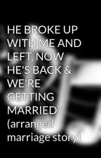 HE BROKE UP WITH ME AND LEFT, NOW HE'S BACK & WE'RE GETTING MARRIED? (arranged marriage story) by pure_WOW