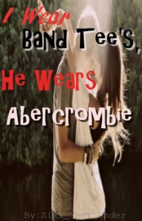 I wear band tee's, he wears Abercrombie. Perfect match? I think not!(COMPLETED) by selenoxphile