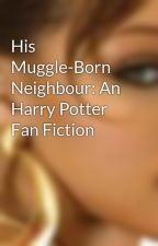 His Muggle-Born Neighbour: An Harry Potter Fan Fiction by livingthefairytale