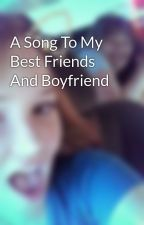A Song To My Best Friends And Boyfriend by Nikki_Chambers