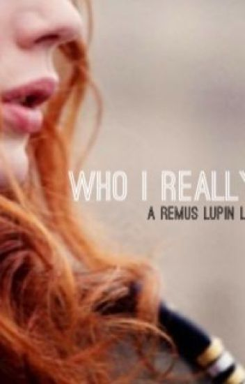 Who I Really Am (A Remus Lupin Love Story)