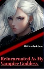 Reincarnated As My Vampire Goddess by Arifeto