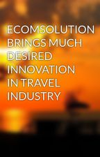 ECOMSOLUTION BRINGS MUCH DESIRED INNOVATION IN TRAVEL INDUSTRY by Ecomsolution28