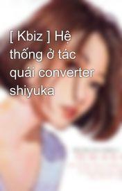 [ Kbiz ] Hệ thống ở tác quái converter shiyuka by venus_vangard