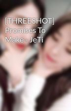 [THREESHOT] Promises To Make - JeTi by jenstalment