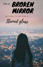 I'm a Broken Mirror waiting to become a Stained glass by milowritess